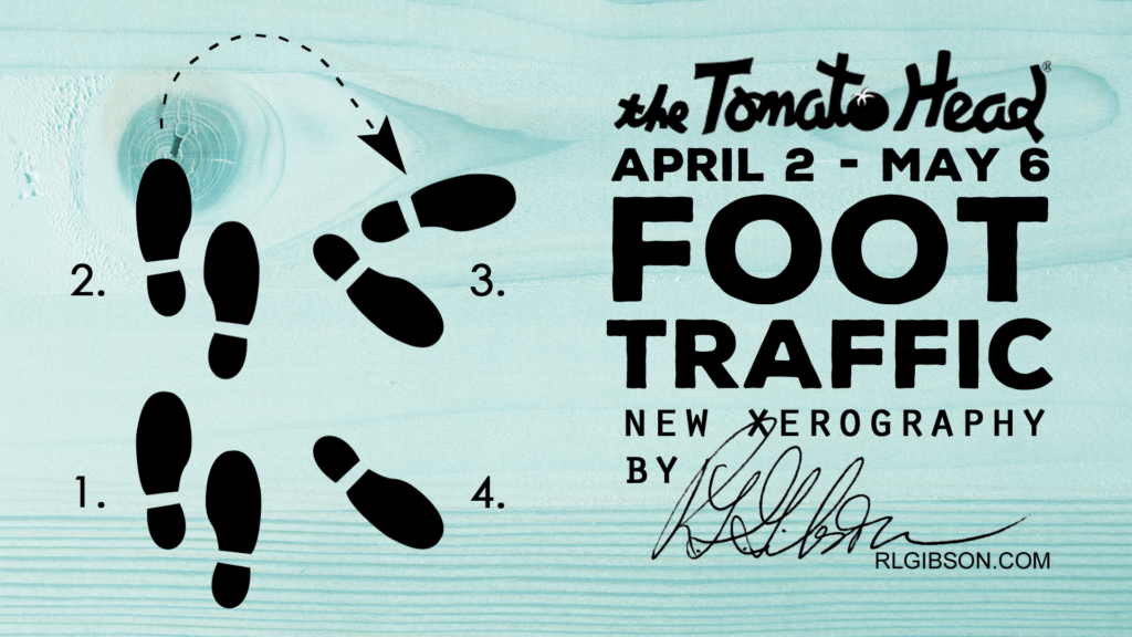 Foot Traffic, featuring new xerography work by Artist R.L. Gibson, opens at Tomato Head in Knoxville on April 2 and runs through May 6th.